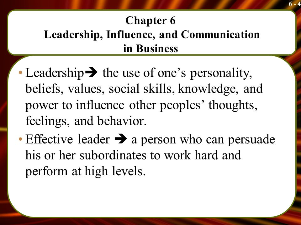 6 - 4 Chapter 6 Leadership, Influence, and Communication in Business Leadership  the use of one's personality, beliefs, values, social skills, knowledge, and power to influence other peoples' thoughts, feelings, and behavior.