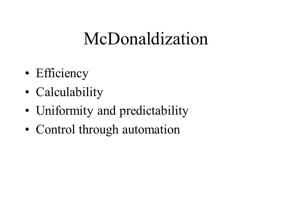 McDonaldization Efficiency Calculability Uniformity and predictability Control through automation
