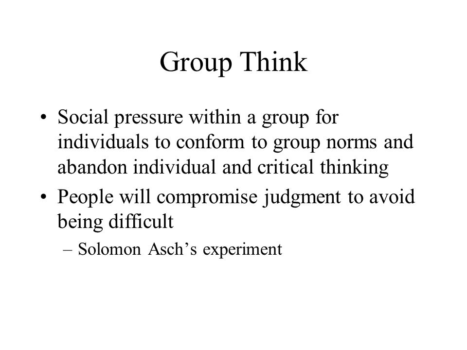 Group Think Social pressure within a group for individuals to conform to group norms and abandon individual and critical thinking People will compromise judgment to avoid being difficult –Solomon Asch's experiment