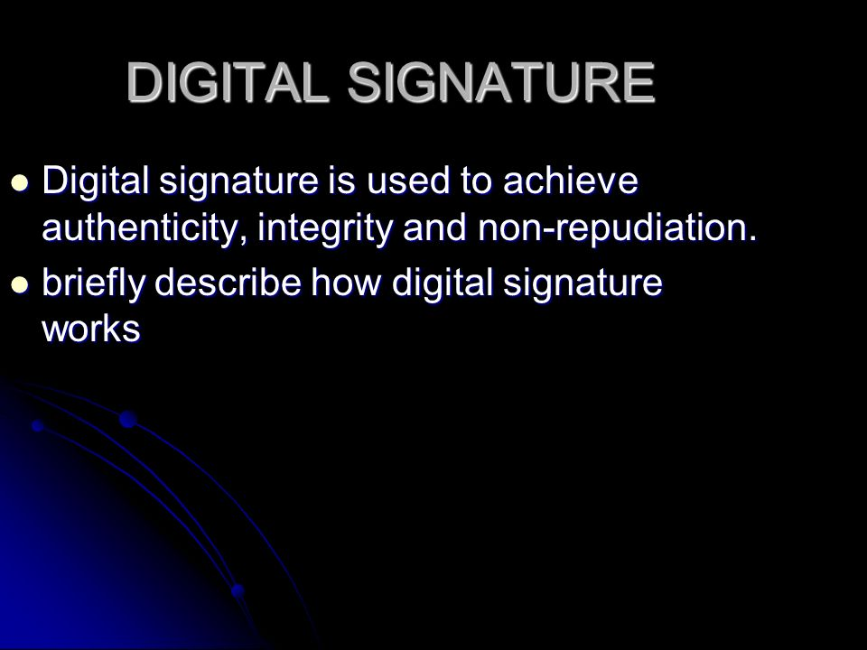 DIGITAL SIGNATURE Digital signature is used to achieve authenticity, integrity and non-repudiation.