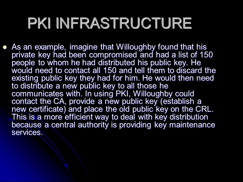 PKI INFRASTRUCTURE As an example, imagine that Willoughby found that his private key had been compromised and had a list of 150 people to whom he had distributed his public key.