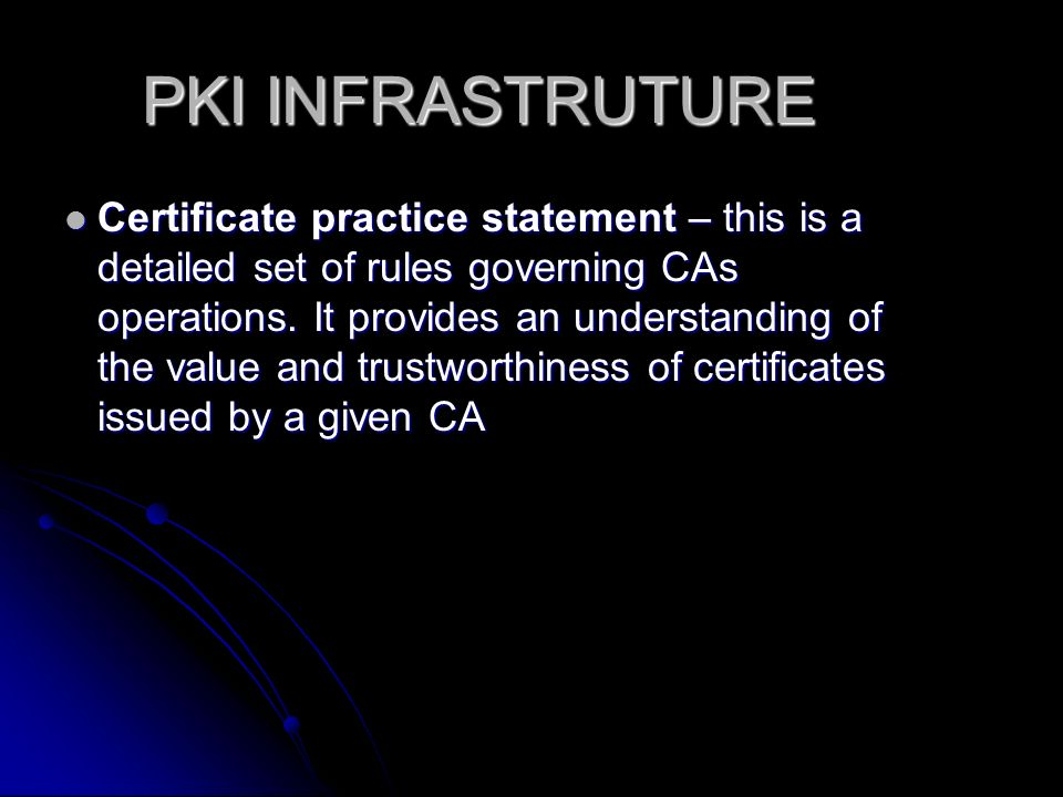 PKI INFRASTRUTURE Certificate practice statement – this is a detailed set of rules governing CAs operations.