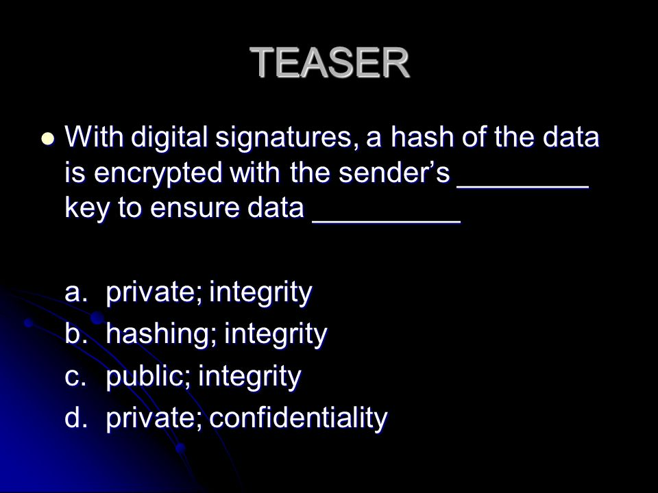 TEASER With digital signatures, a hash of the data is encrypted with the sender's ________ key to ensure data _________ With digital signatures, a hash of the data is encrypted with the sender's ________ key to ensure data _________ a.private; integrity b.hashing; integrity c.public; integrity d.private; confidentiality