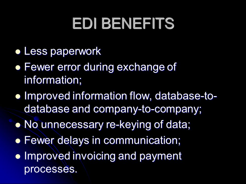 EDI BENEFITS Less paperwork Less paperwork Fewer error during exchange of information; Fewer error during exchange of information; Improved information flow, database-to- database and company-to-company; Improved information flow, database-to- database and company-to-company; No unnecessary re-keying of data; No unnecessary re-keying of data; Fewer delays in communication; Fewer delays in communication; Improved invoicing and payment processes.