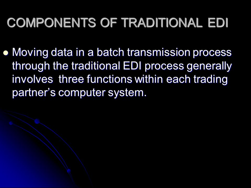 COMPONENTS OF TRADITIONAL EDI Moving data in a batch transmission process through the traditional EDI process generally involves three functions within each trading partner's computer system.