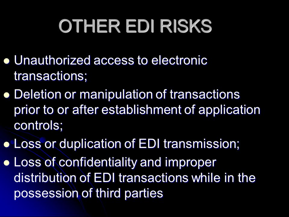 OTHER EDI RISKS Unauthorized access to electronic transactions; Unauthorized access to electronic transactions; Deletion or manipulation of transactions prior to or after establishment of application controls; Deletion or manipulation of transactions prior to or after establishment of application controls; Loss or duplication of EDI transmission; Loss or duplication of EDI transmission; Loss of confidentiality and improper distribution of EDI transactions while in the possession of third parties Loss of confidentiality and improper distribution of EDI transactions while in the possession of third parties