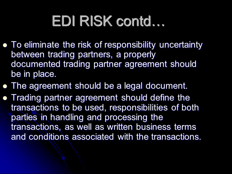 EDI RISK contd… To eliminate the risk of responsibility uncertainty between trading partners, a properly documented trading partner agreement should be in place.