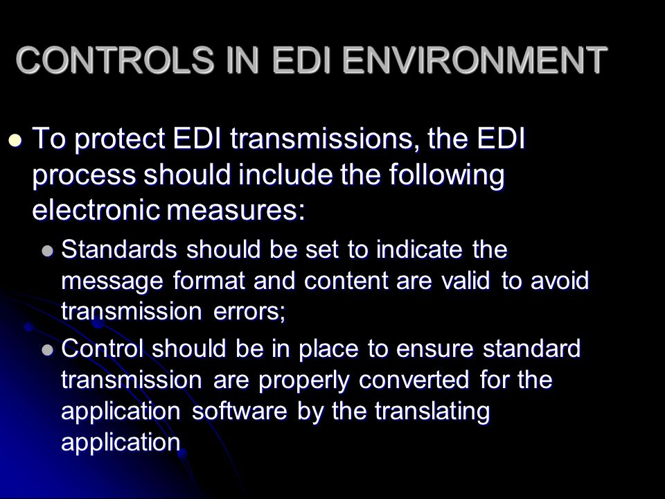 CONTROLS IN EDI ENVIRONMENT To protect EDI transmissions, the EDI process should include the following electronic measures: To protect EDI transmissions, the EDI process should include the following electronic measures: Standards should be set to indicate the message format and content are valid to avoid transmission errors; Standards should be set to indicate the message format and content are valid to avoid transmission errors; Control should be in place to ensure standard transmission are properly converted for the application software by the translating application Control should be in place to ensure standard transmission are properly converted for the application software by the translating application
