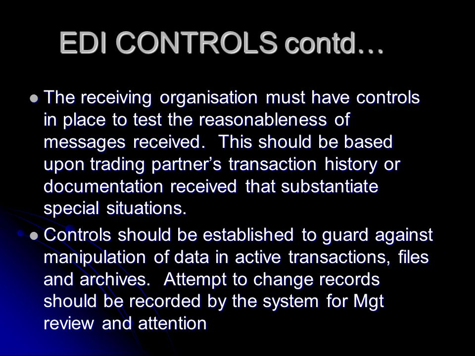 EDI CONTROLS contd… The receiving organisation must have controls in place to test the reasonableness of messages received.