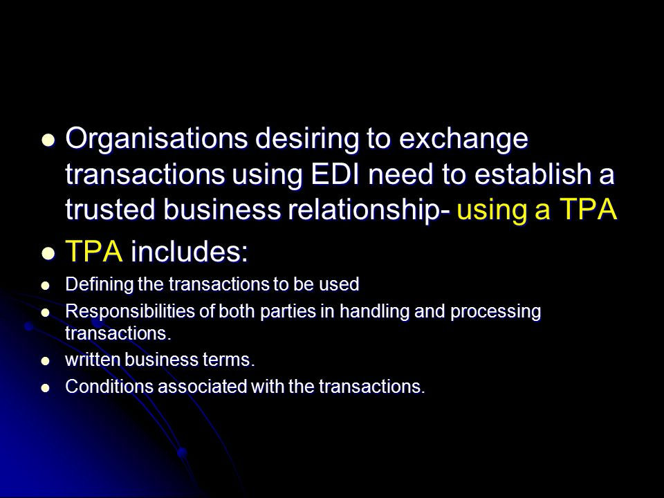 Organisations desiring to exchange transactions using EDI need to establish a trusted business relationship- using a TPA Organisations desiring to exchange transactions using EDI need to establish a trusted business relationship- using a TPA TPA includes: TPA includes: Defining the transactions to be used Defining the transactions to be used Responsibilities of both parties in handling and processing transactions.