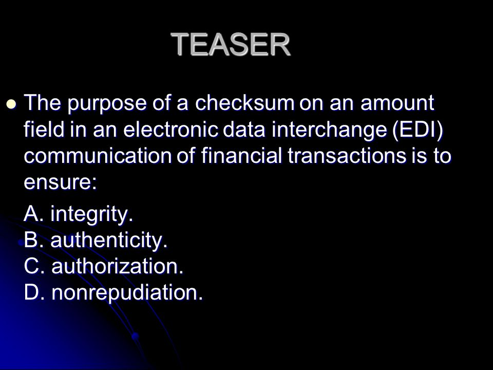 TEASER The purpose of a checksum on an amount field in an electronic data interchange (EDI) communication of financial transactions is to ensure: The purpose of a checksum on an amount field in an electronic data interchange (EDI) communication of financial transactions is to ensure: A.