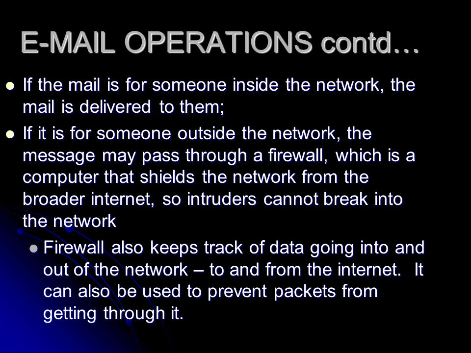 E-MAIL OPERATIONS contd… If the mail is for someone inside the network, the mail is delivered to them; If the mail is for someone inside the network, the mail is delivered to them; If it is for someone outside the network, the message may pass through a firewall, which is a computer that shields the network from the broader internet, so intruders cannot break into the network If it is for someone outside the network, the message may pass through a firewall, which is a computer that shields the network from the broader internet, so intruders cannot break into the network Firewall also keeps track of data going into and out of the network – to and from the internet.