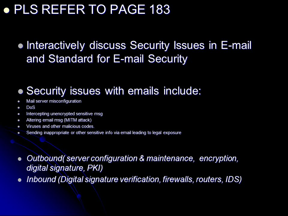 PLS REFER TO PAGE 183 PLS REFER TO PAGE 183 Interactively discuss Security Issues in  and Standard for  Security Interactively discuss Security Issues in  and Standard for  Security Security issues with  s include: Security issues with  s include: Mail server misconfiguration Mail server misconfiguration DoS DoS Intercepting unencrypted sensitive msg Intercepting unencrypted sensitive msg Altering  msg (MITM attack) Altering  msg (MITM attack) Viruses and other malicious codes.
