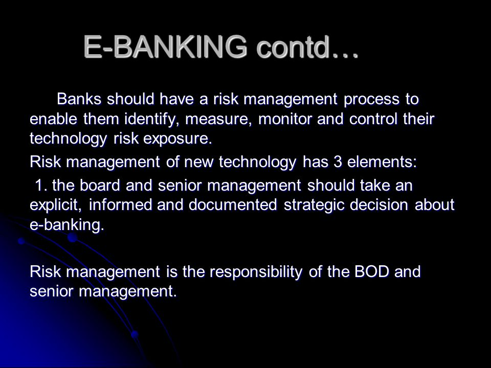 E-BANKING contd… Banks should have a risk management process to enable them identify, measure, monitor and control their technology risk exposure.
