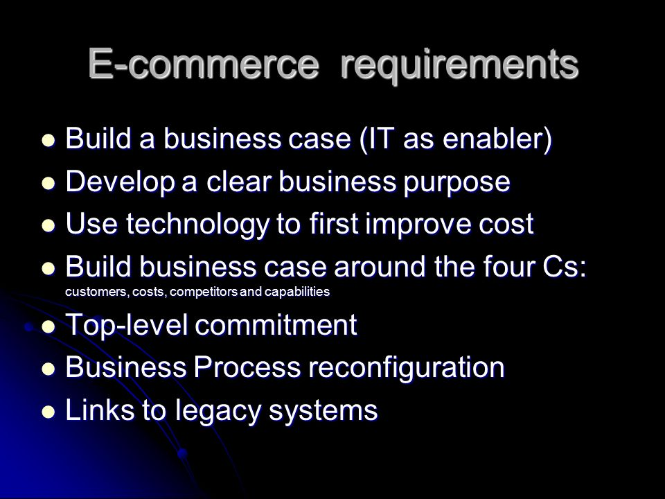 E-commerce requirements Build a business case (IT as enabler) Build a business case (IT as enabler) Develop a clear business purpose Develop a clear business purpose Use technology to first improve cost Use technology to first improve cost Build business case around the four Cs: customers, costs, competitors and capabilities Build business case around the four Cs: customers, costs, competitors and capabilities Top-level commitment Top-level commitment Business Process reconfiguration Business Process reconfiguration Links to legacy systems Links to legacy systems