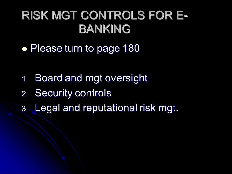 RISK MGT CONTROLS FOR E- BANKING Please turn to page 180 Please turn to page 180 1 Board and mgt oversight 2 Security controls 3 Legal and reputational risk mgt.