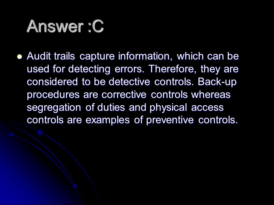 Answer :C Audit trails capture information, which can be used for detecting errors.
