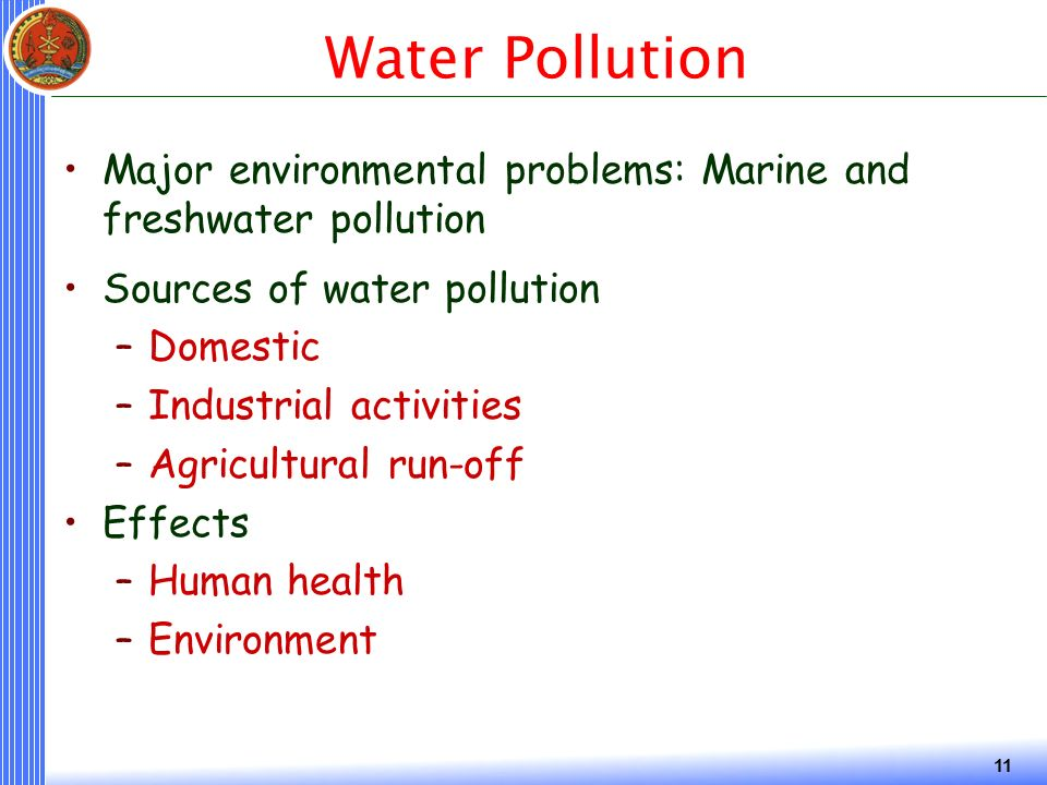 11 Water Pollution Major environmental problems: Marine and freshwater pollution Sources of water pollution –Domestic –Industrial activities –Agricultural run-off Effects –Human health –Environment