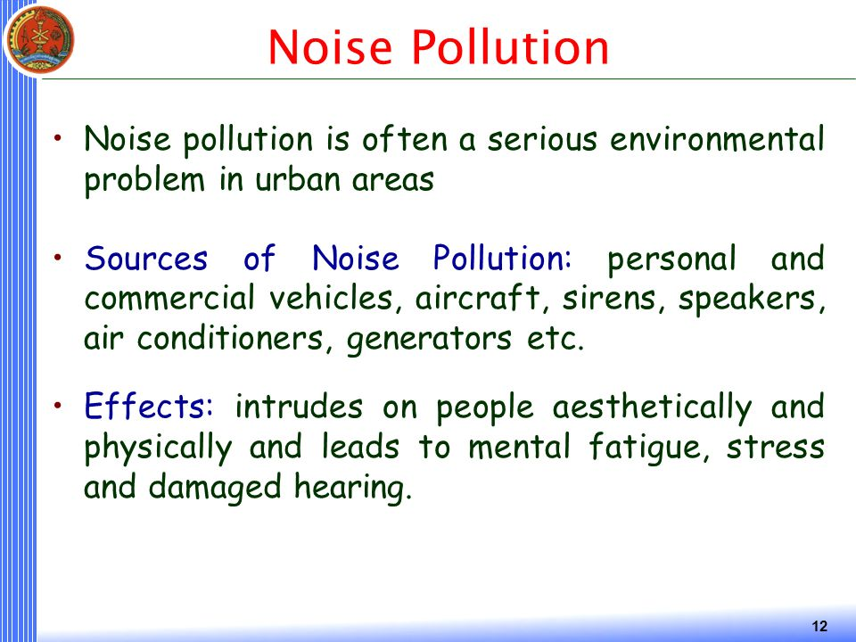 12 Noise Pollution Noise pollution is often a serious environmental problem in urban areas Sources of Noise Pollution: personal and commercial vehicles, aircraft, sirens, speakers, air conditioners, generators etc.