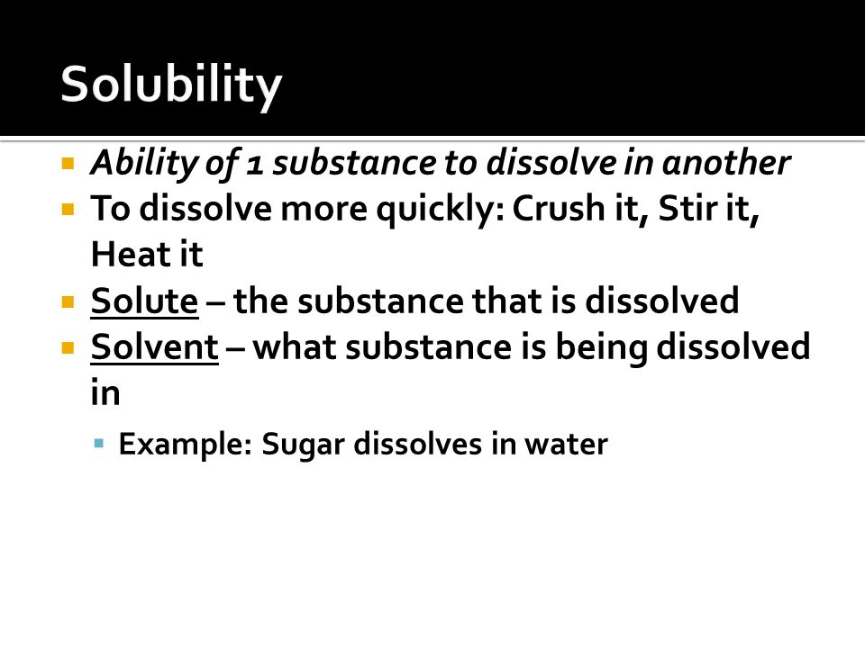  Ability of 1 substance to dissolve in another  To dissolve more quickly: Crush it, Stir it, Heat it  Solute – the substance that is dissolved  Solvent – what substance is being dissolved in  Example: Sugar dissolves in water