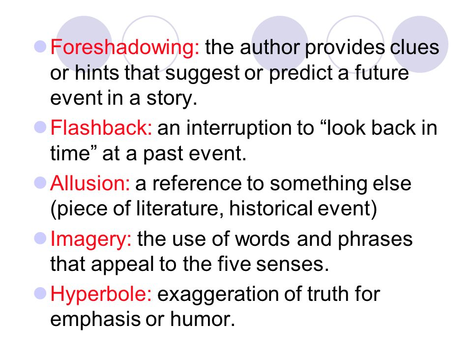 Foreshadowing: the author provides clues or hints that suggest or predict a future event in a story.