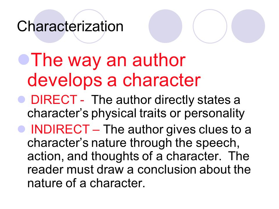 Characterization The way an author develops a character DIRECT - The author directly states a character's physical traits or personality INDIRECT – The author gives clues to a character's nature through the speech, action, and thoughts of a character.