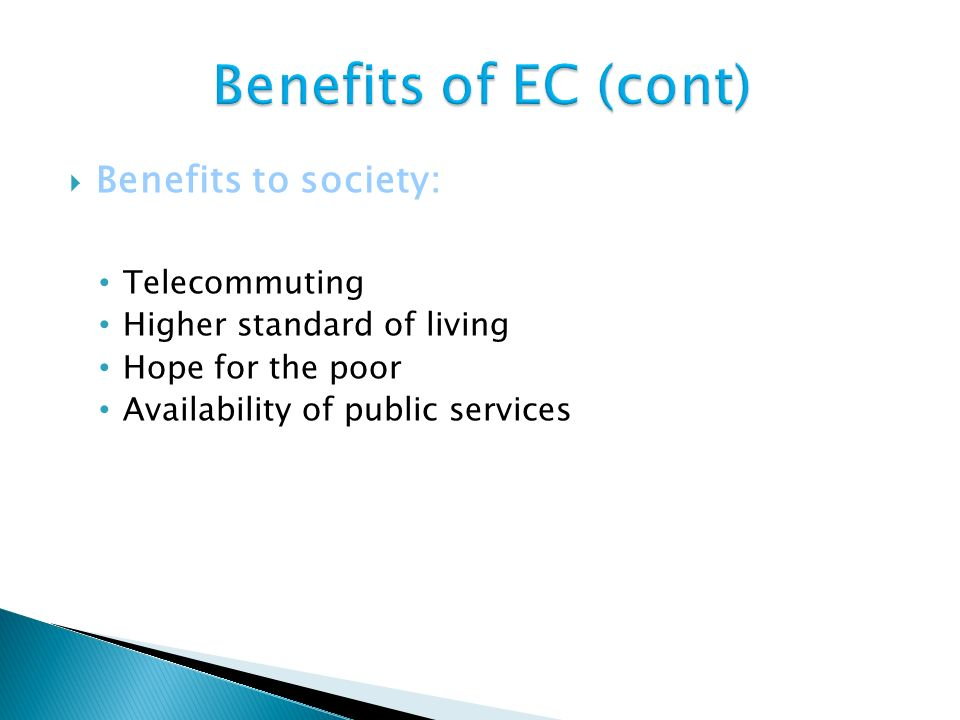  Benefits to society: Telecommuting Higher standard of living Hope for the poor Availability of public services
