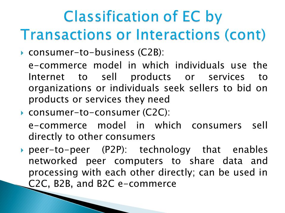  consumer-to-business (C2B): e-commerce model in which individuals use the Internet to sell products or services to organizations or individuals seek sellers to bid on products or services they need  consumer-to-consumer (C2C): e-commerce model in which consumers sell directly to other consumers  peer-to-peer (P2P): technology that enables networked peer computers to share data and processing with each other directly; can be used in C2C, B2B, and B2C e-commerce
