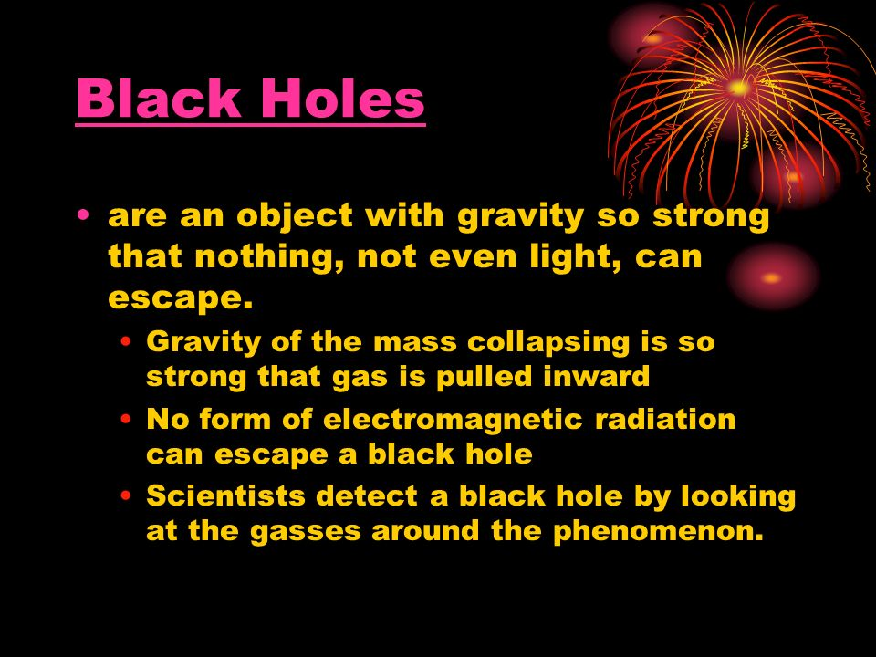 Black Holes are an object with gravity so strong that nothing, not even light, can escape.