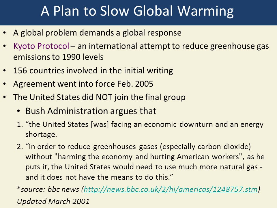 A Plan to Slow Global Warming A global problem demands a global response Kyoto Protocol – an international attempt to reduce greenhouse gas emissions to 1990 levels 156 countries involved in the initial writing Agreement went into force Feb.