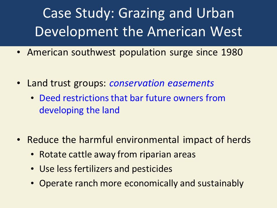 Case Study: Grazing and Urban Development the American West American southwest population surge since 1980 Land trust groups: conservation easements Deed restrictions that bar future owners from developing the land Reduce the harmful environmental impact of herds Rotate cattle away from riparian areas Use less fertilizers and pesticides Operate ranch more economically and sustainably