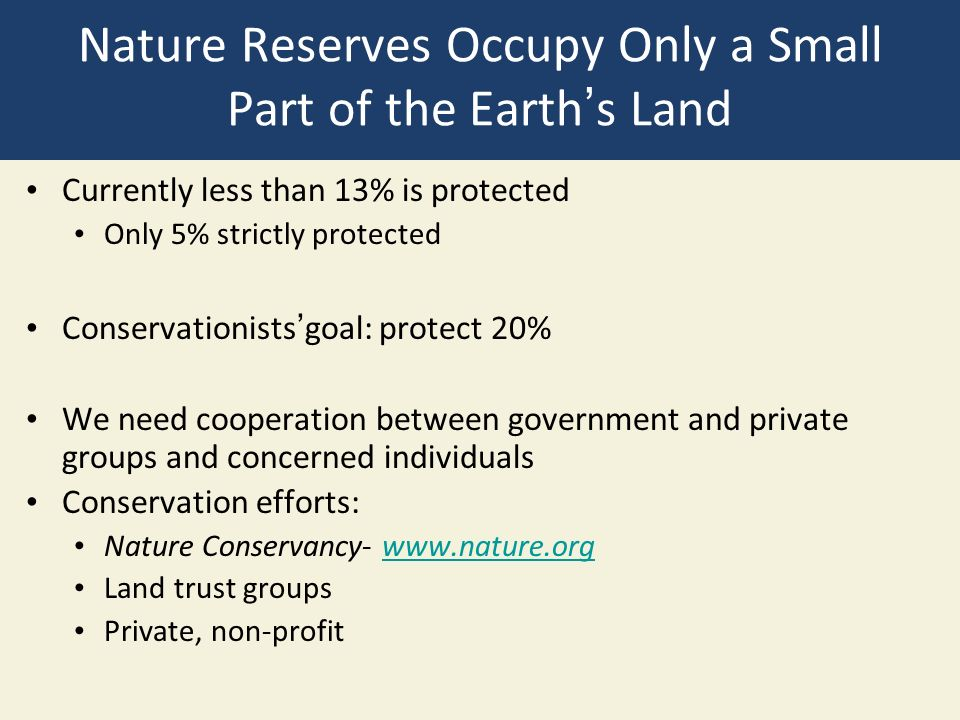 Nature Reserves Occupy Only a Small Part of the Earth's Land Currently less than 13% is protected Only 5% strictly protected Conservationists'goal: protect 20% We need cooperation between government and private groups and concerned individuals Conservation efforts: Nature Conservancy- www.nature.orgwww.nature.org Land trust groups Private, non-profit