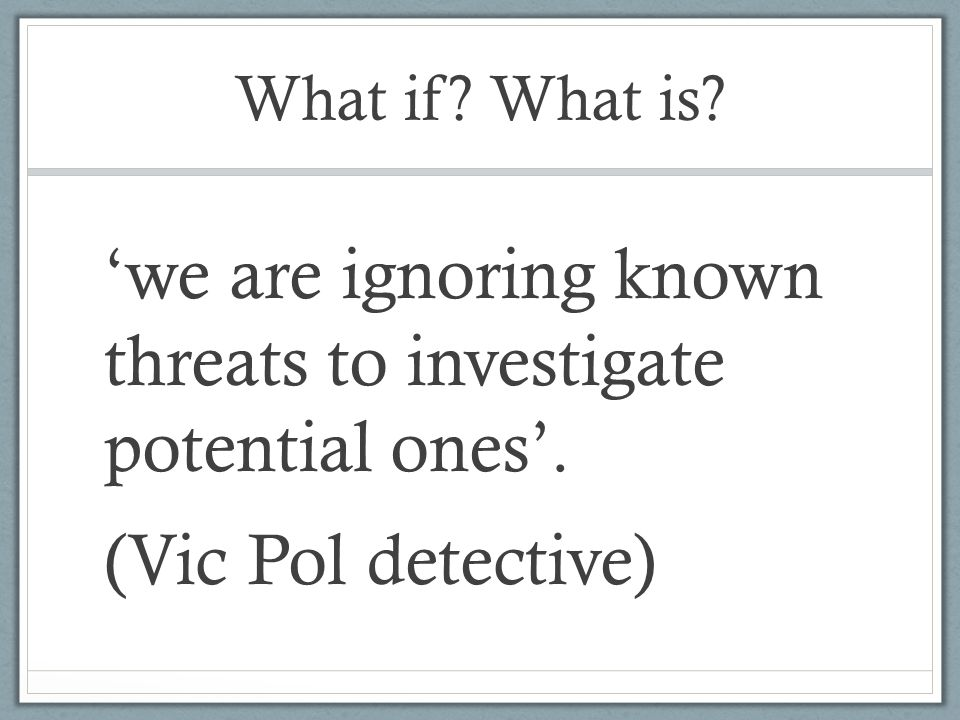 What if. What is. 'we are ignoring known threats to investigate potential ones'.