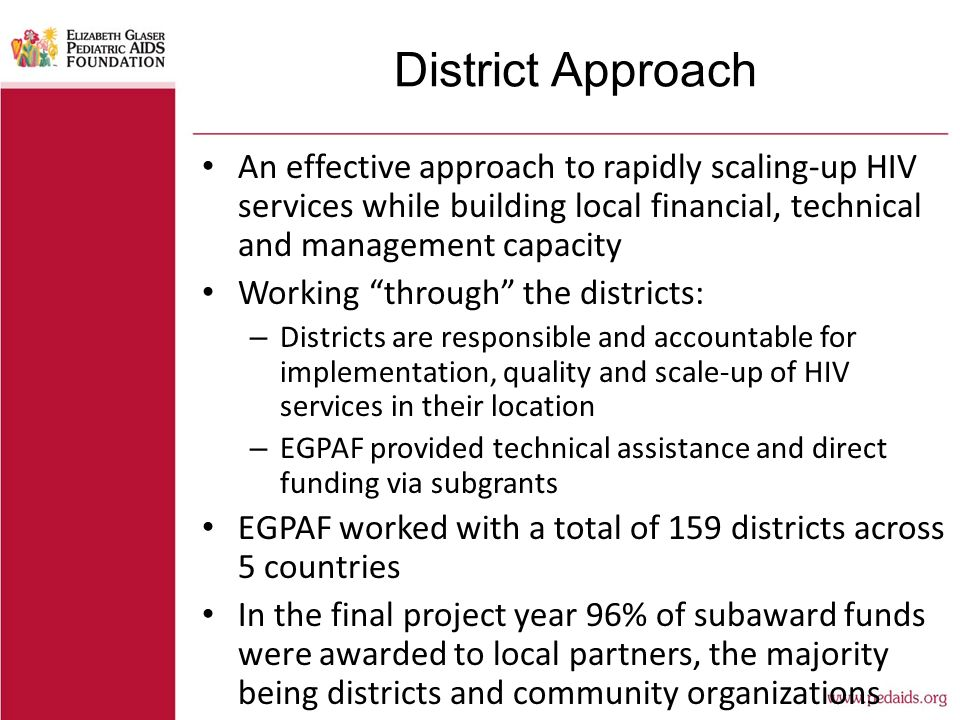 District Approach An effective approach to rapidly scaling-up HIV services while building local financial, technical and management capacity Working through the districts: – Districts are responsible and accountable for implementation, quality and scale-up of HIV services in their location – EGPAF provided technical assistance and direct funding via subgrants EGPAF worked with a total of 159 districts across 5 countries In the final project year 96% of subaward funds were awarded to local partners, the majority being districts and community organizations