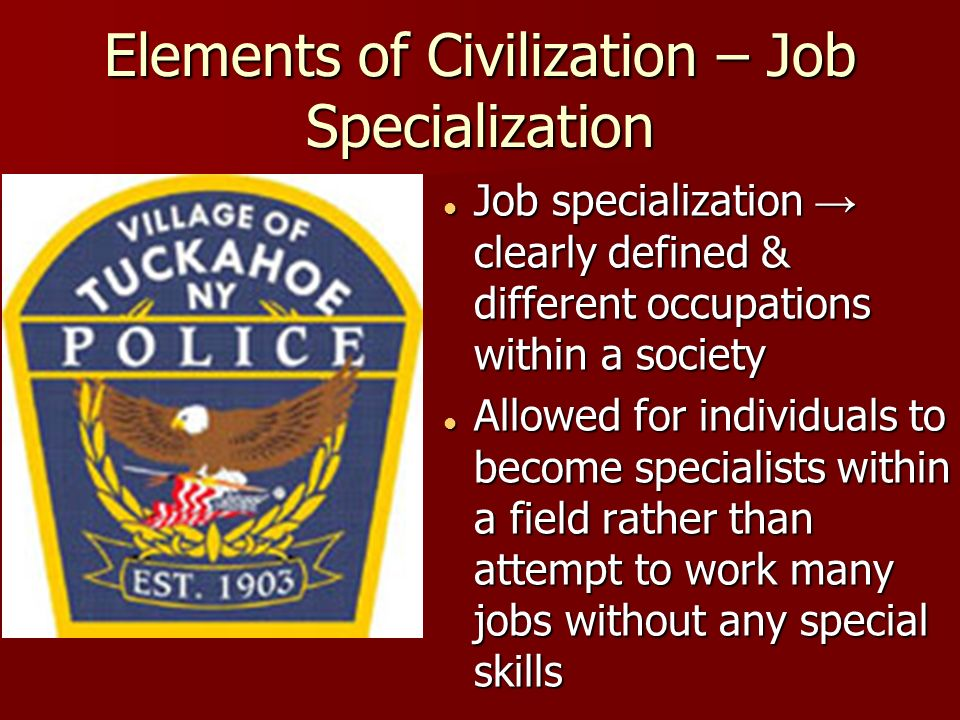 Elements of Civilization – Job Specialization Job specialization → clearly defined & different occupations within a society Job specialization → clearly defined & different occupations within a society Allowed for individuals to become specialists within a field rather than attempt to work many jobs without any special skills Allowed for individuals to become specialists within a field rather than attempt to work many jobs without any special skills