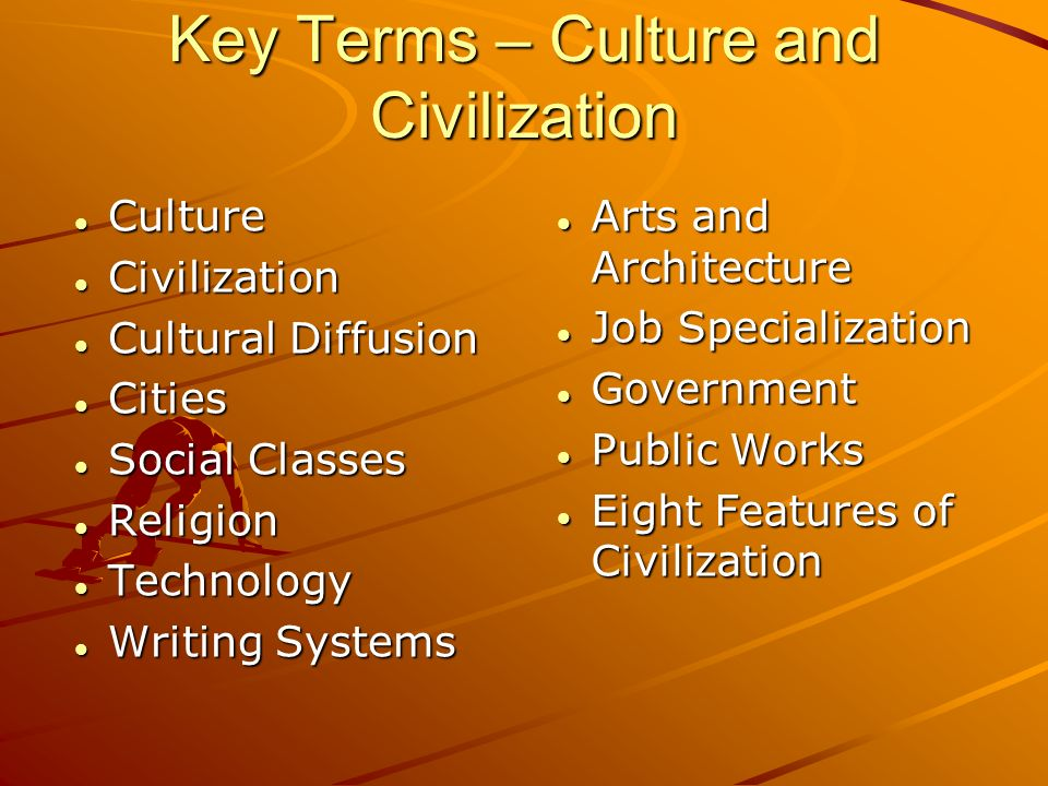 Key Terms – Culture and Civilization Culture Culture Civilization Civilization Cultural Diffusion Cultural Diffusion Cities Cities Social Classes Social Classes Religion Religion Technology Technology Writing Systems Writing Systems Arts and Architecture Arts and Architecture Job Specialization Job Specialization Government Government Public Works Public Works Eight Features of Civilization Eight Features of Civilization