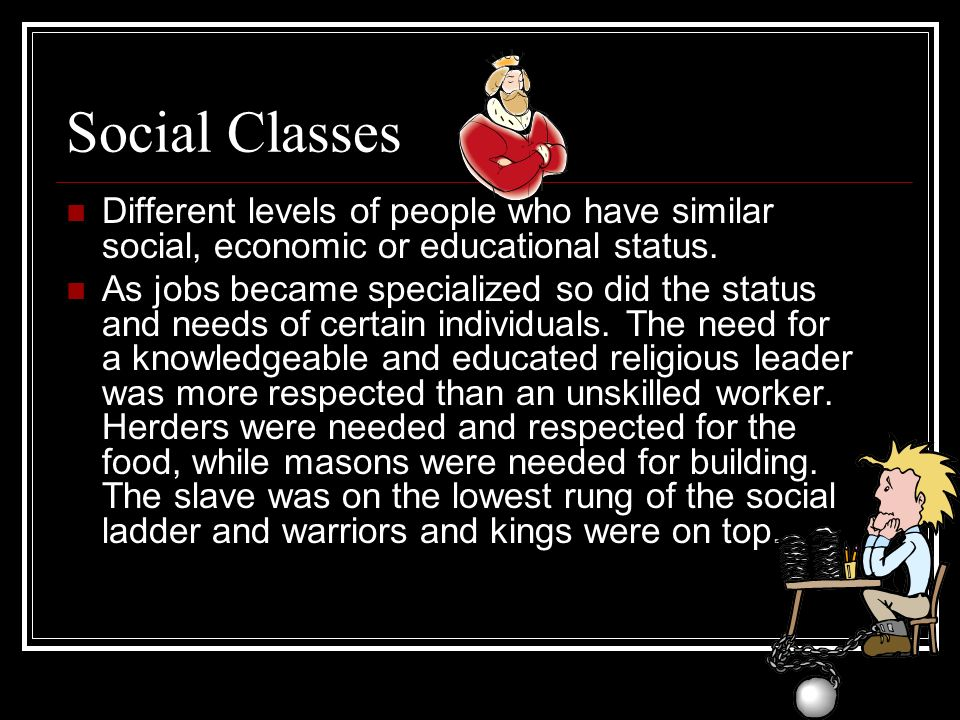 Social Classes Different levels of people who have similar social, economic or educational status.