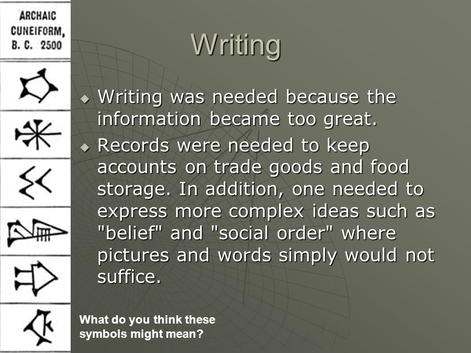 Writing  Writing was needed because the information became too great.