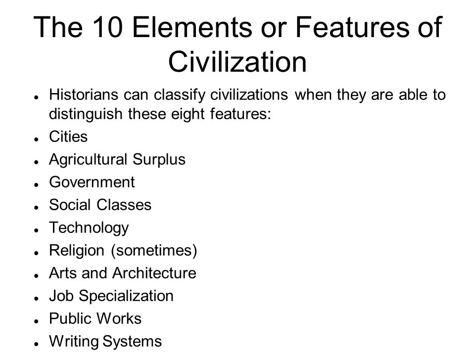 The 10 Elements or Features of Civilization Historians can classify civilizations when they are able to distinguish these eight features: Cities Agricultural Surplus Government Social Classes Technology Religion (sometimes) Arts and Architecture Job Specialization Public Works Writing Systems