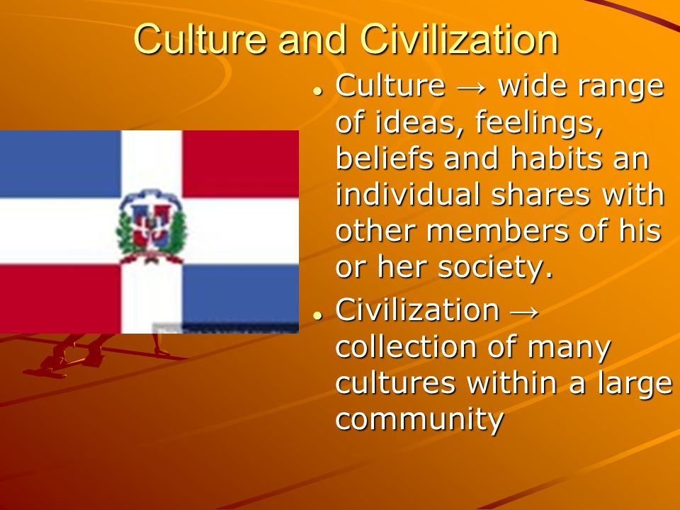 Culture and Civilization Culture → wide range of ideas, feelings, beliefs and habits an individual shares with other members of his or her society.