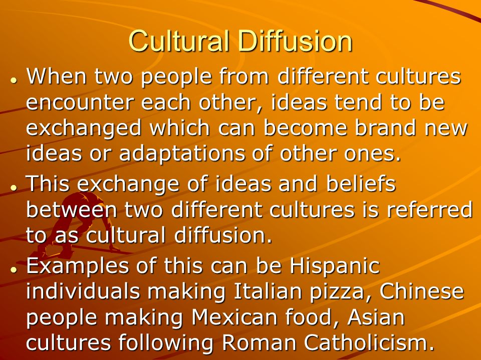Cultural Diffusion When two people from different cultures encounter each other, ideas tend to be exchanged which can become brand new ideas or adaptations of other ones.