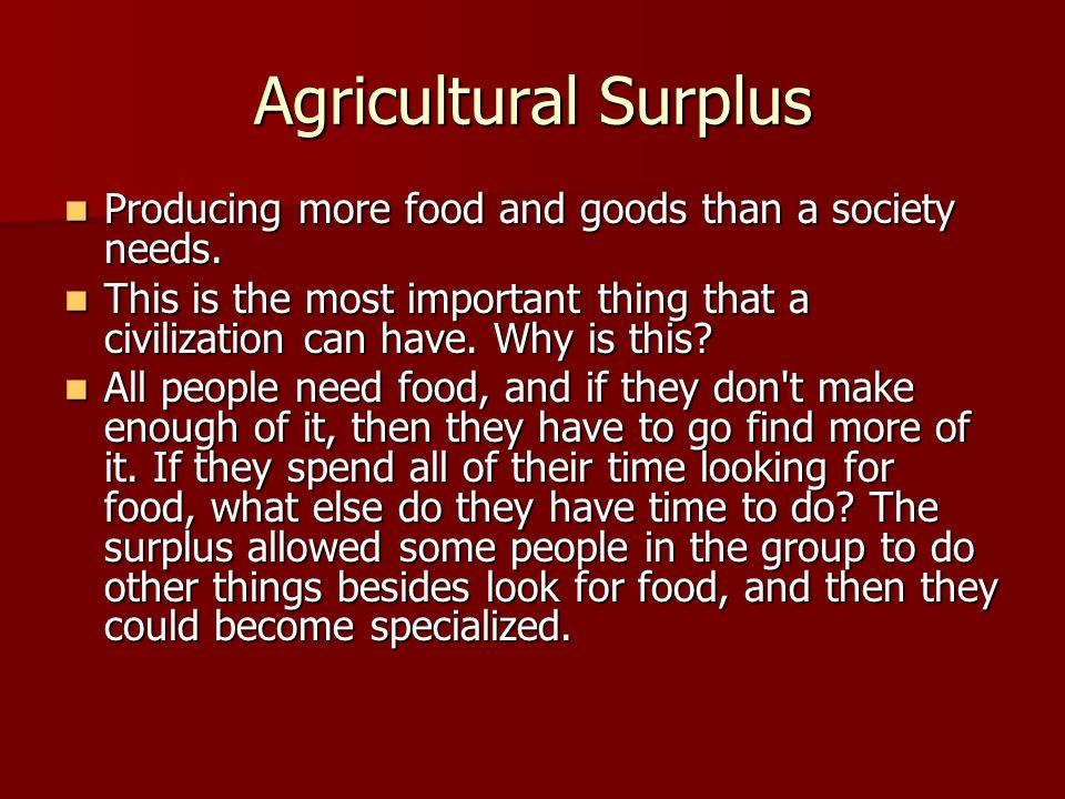 Agricultural Surplus Producing more food and goods than a society needs.