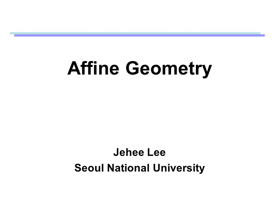 Affine Geometry Jehee Lee Seoul National University