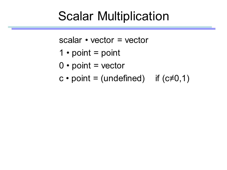 Scalar Multiplication scalar vector = vector 1 point = point 0 point = vector c point = (undefined) if (c≠0,1)