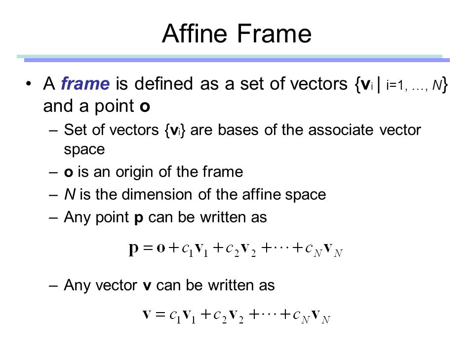 Affine Frame A frame is defined as a set of vectors {v i | i=1, …, N } and a point o –Set of vectors {v i } are bases of the associate vector space –o is an origin of the frame –N is the dimension of the affine space –Any point p can be written as –Any vector v can be written as
