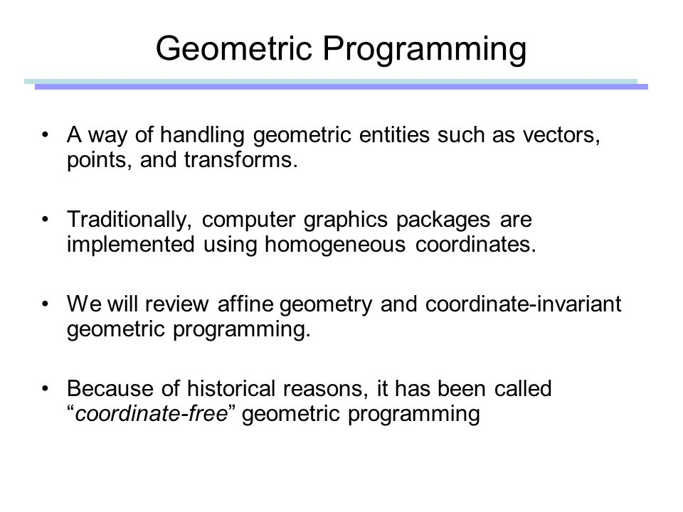 Geometric Programming A way of handling geometric entities such as vectors, points, and transforms.
