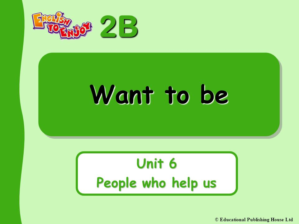 2B © Educational Publishing House Ltd Want to be Unit 6 People who help us