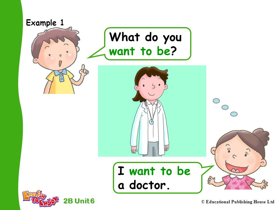 2B Unit 6 © Educational Publishing House Ltd Example 1 What do you want to be.