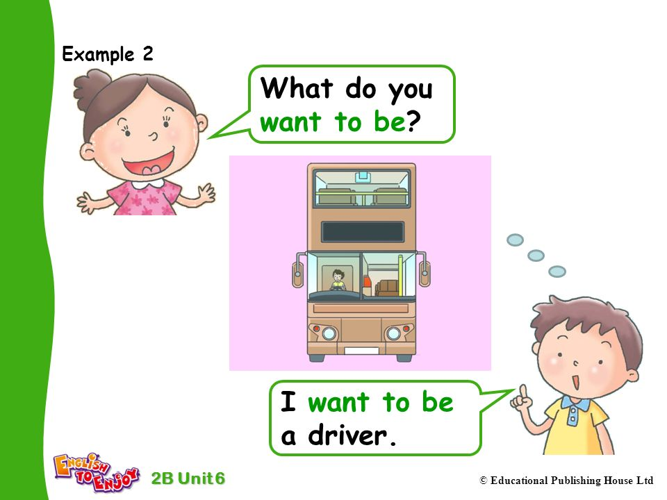 2B Unit 6 © Educational Publishing House Ltd Example 2 What do you want to be.