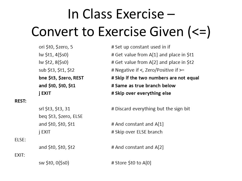 In Class Exercise – Convert to Exercise Given (<=) ori $t0, $zero, 5# Set up constant used in if lw $t1, 4($s0)# Get value from A[1] and place in $t1 lw $t2, 8($s0)# Get value from A[2] and place in $t2 sub $t3, $t1, $t2# Negative if = bne $t3, $zero, REST# Skip if the two numbers are not equal and $t0, $t0, $t1# Same as true branch below j EXIT# Skip over everything else REST: srl $t3, $t3, 31# Discard everything but the sign bit beq $t3, $zero, ELSE and $t0, $t0, $t1# And constant and A[1] j EXIT# Skip over ELSE branch ELSE: and $t0, $t0, $t2# And constant and A[2] EXIT: sw $t0, 0($s0)# Store $t0 to A[0]